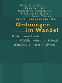 Arndt, Friedrich / Mayer, Maximilian et al. (Hrsg.): Ordnungen im Wandel. Globale und lokale Wirklichkeiten im Spiegel transdisziplinärer Analysen (Changing Orders. Global and Local Realities From the Perspective of Transdisciplinary Studies)