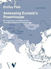 Fels, Enrico: Assessing Eurasia's Powerhouse – An Inquiry into the Nature of the Shanghai Cooperation Organisation