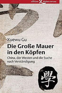 Xuewu Gu: Die Große Mauer in den Köpfen – China, der Westen und die Suche nach Verständigung