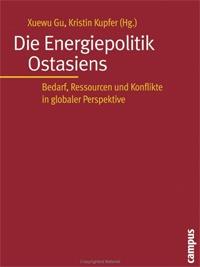 Gu, Xuewu / Kupfer, Kristin (Hrsg.): Die Energiepolitik Ostasiens: Bedarf, Ressourcen und Konflikte in globaler Perspektive