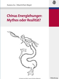 Gu, Xuewu / Mayer, Maximilian: Chinas Energiehunger: Mythos oder Realität?