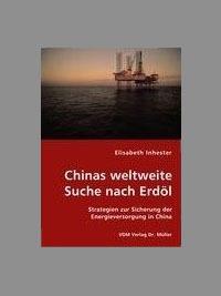 Inhester, Elisabeth: Chinas weltweite Suche nach Erdöl: Strategien zur Sicherung der Energieversorgung in China