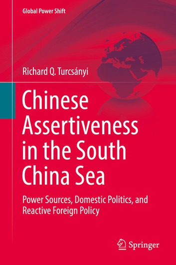 Turcsányi, Richard Q.: Chinese Assertiveness in the South China Sea - Power Sources, Domestic Politics, and Reactive Foreign Policy