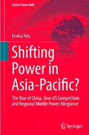 Fels, Enrico: Shifting Power in Asia-Pacific? The Rise of China, Sino-US Competition and Regional Middle Power Allegiance.